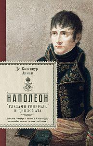 Арман де Коленкур -Наполеон глазами генерала и дипломата