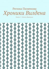 Регина Пименова -Хроники Вилдена. Книга 1: Гибель Империи