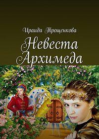 Ираида Трощенкова -Невеста Архимеда