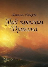Татьяна Кокорева - Под крылом Дракона
