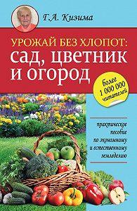 Галина Кизима -Урожай без хлопот: сад, цветник и огород