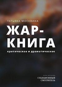 Татьяна Москвина -Жар-книга. Критическое и драматическое