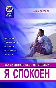 Анатолий Васильевич Алексеев - Я спокоен. Как защитить себя от стресса