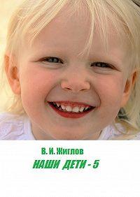 В. Жиглов -Наши дети – 5