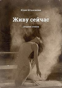 Юлия Штыканова -Живу сейчас. Сборник стихов