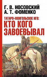 Глеб Носовский, Анатолий Фоменко - Татаро-монгольское иго: кто кого завоевывал