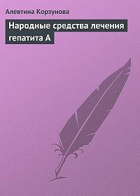 Алевтина Корзунова -Народные средства лечения гепатита А