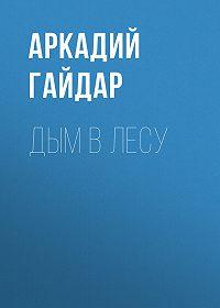 Аркадий Гайдар -Дым в лесу