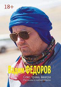 Вадим Фёдоров -Секс, трава, виагра