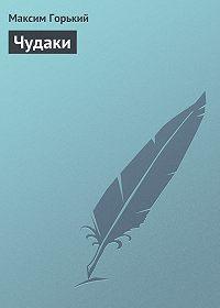 Максим Горький -Чудаки