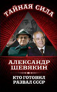 Александр Шевякин - Кто готовил развал СССР