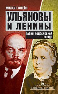 Михаил Штейн - Ульяновы и Ленины. Тайны родословной Вождя