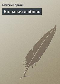 Максим Горький -Большая любовь
