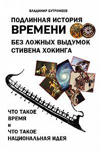Владимир Бутромеев -Подлинная история времени без ложных вымыслов Стивена Хокинга. Что такое время. Что такое национальная идея