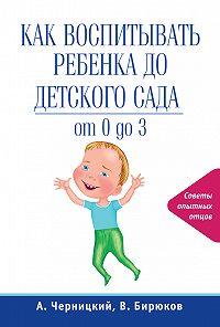 Александр Черницкий, Виктор Бирюков - Как воспитывать ребенка до детского сада