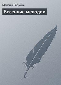 Максим Горький -Весенние мелодии