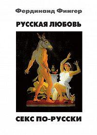 Фердинанд Фингер - Русская любовь. Секс по-русски