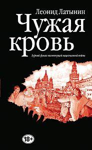 Леонид Александрович Латынин -Чужая кровь. Бурный финал вялотекущей национальной войны