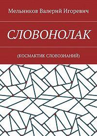 Валерий Мельников -СЛОВОНОЛАК. (КОCМАКТИК СЛОВОЗНАНИЙ)