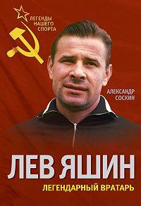 Александр Соскин -Лев Яшин. Легендарный вратарь