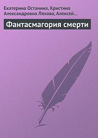 Екатерина Останина, Кристина Ляхова, Алексей Евгеньевич Герасимов - Фантасмагория смерти