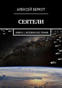 Алексей Беркут - Сеятели. Книга 1. Вселенское пламя