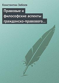 Константин Забоев -Правовые и философские аспекты гражданско-правового договора