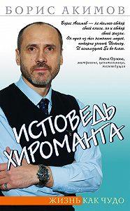 Борис Акимов -Исповедь хироманта. Жизнь как чудо