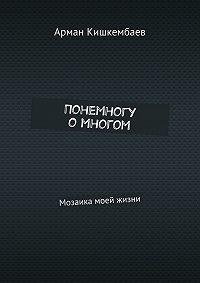 Арман Кишкембаев -Понемногу омногом. Мозаика моей жизни