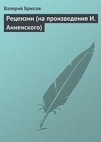 Валерий Брюсов - Рецензии (напроизведения И.Анненского)