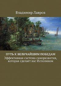 Владимир Лавров -Путьквеличайшимпобедам. Эффективнаясистемасаморазвития, котораясделаетвасИсполином