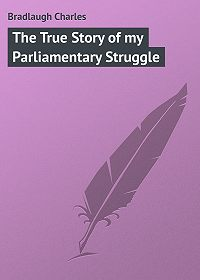 Charles Bradlaugh -The True Story of my Parliamentary Struggle