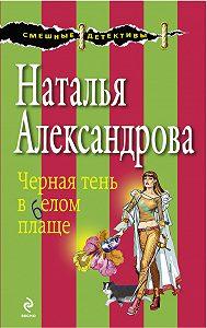 Наталья Александрова - Черная тень в белом плаще