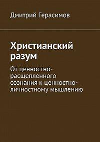 Дмитрий Герасимов - Христианский разум. Отценностно-расщепленного сознаниякценностно-личностному мышлению