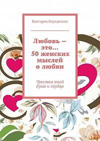 Виктория Бородинова -Любовь – это… 50женских мыслей олюбви. Чувствамоей души исердца