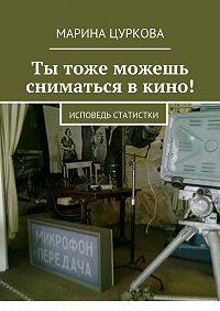 Марина Цуркова -Ты тоже можешь сниматься вкино! Исповедь статистки