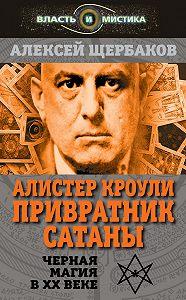 Алексей Щербаков -Алистер Кроули. Привратник Сатаны. Черная магия в XX веке