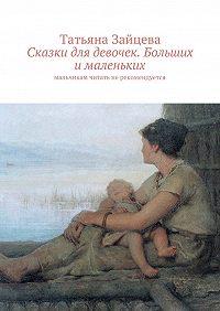 Татьяна Зайцева -Сказки для девочек. Больших ималеньких. Мальчикам читать нерекомендуется