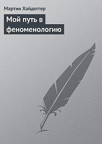 Мартин Хайдеггер -Мой путь в феноменологию