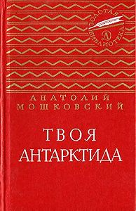 Анатолий Мошковский - Твоя Антарктида
