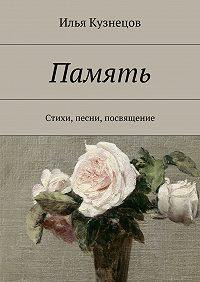 Илья Кузнецов -Память. Стихи, песни, посвящение