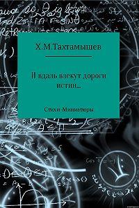 Хизир Тахтамышев -«И в даль влекут дороги истин». Стихи-Миниатюры