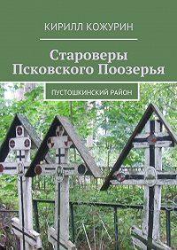 Кирилл Кожурин -Староверы Псковского Поозерья. Пустошкинский район