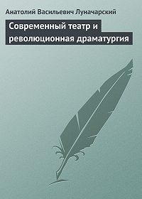 Анатолий Васильевич Луначарский -Современный театр и революционная драматургия