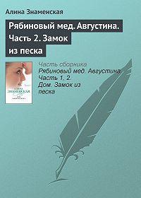 Алина Знаменская -Рябиновый мед. Августина. Часть 2. Замок из песка