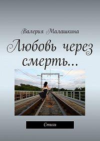 Валерия Малашкина - Любовь через смерть…