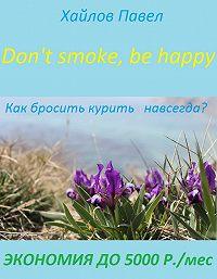 Павел Хайлов -Don't smoke, be happy