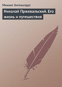 Михаил Энгельгардт -Николай Пржевальский. Его жизнь и путешествия