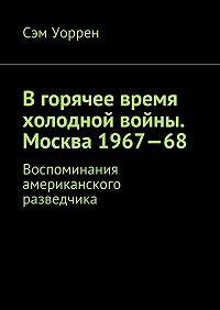 Сэм Уоррен -Вгорячее время холодной войны. Москва 1967—68. Воспоминания американского разведчика
