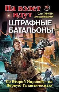 Алексей Ивакин -На взлет идут штрафные батальоны. Со Второй Мировой – на Первую Галактическую